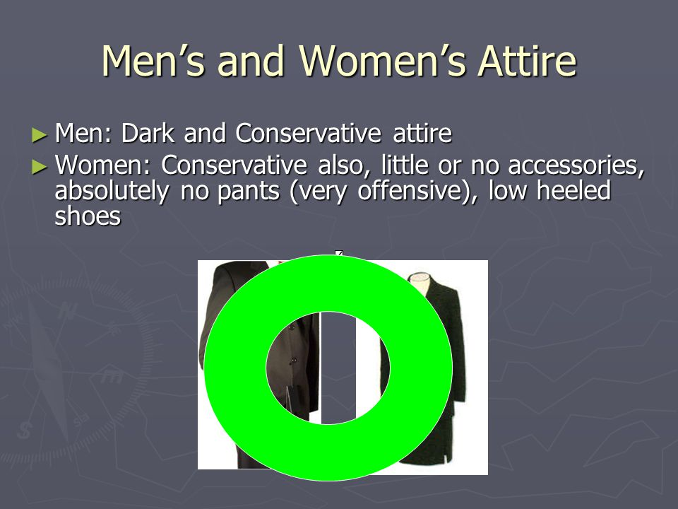 Men's and Women's Attire ► Men: Dark and Conservative attire ► Women: Conservative also, little or no accessories, absolutely no pants (very offensive), low heeled shoes