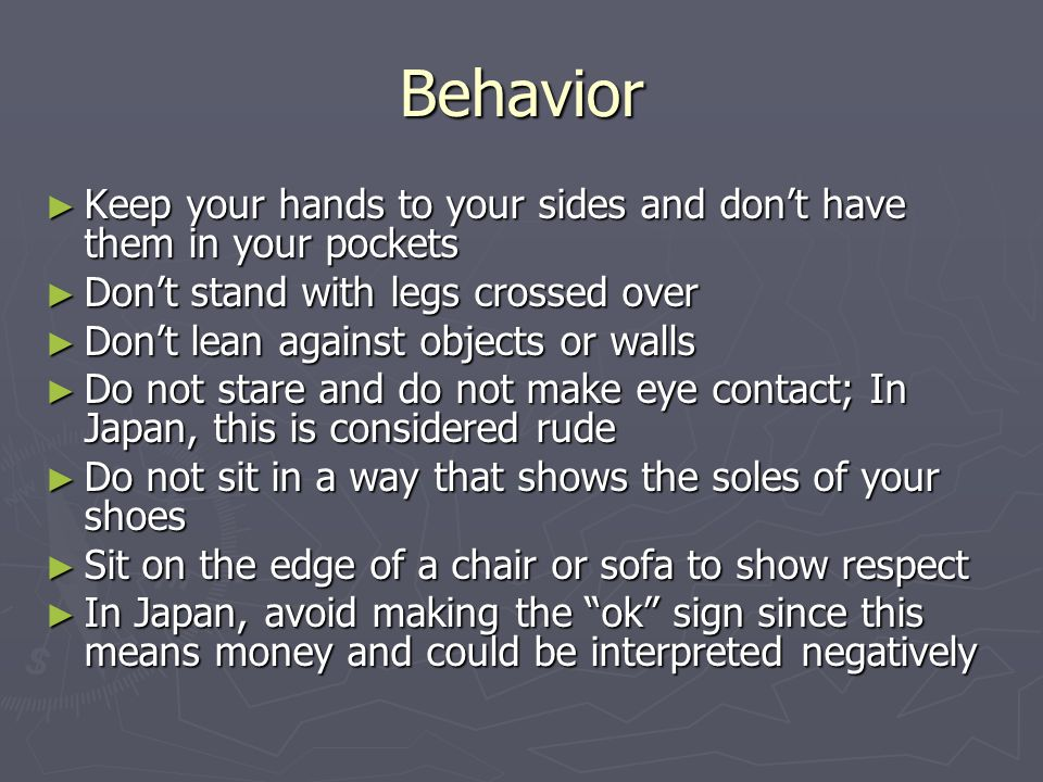 Behavior ► Keep your hands to your sides and don't have them in your pockets ► Don't stand with legs crossed over ► Don't lean against objects or walls ► Do not stare and do not make eye contact; In Japan, this is considered rude ► Do not sit in a way that shows the soles of your shoes ► Sit on the edge of a chair or sofa to show respect ► In Japan, avoid making the ok sign since this means money and could be interpreted negatively