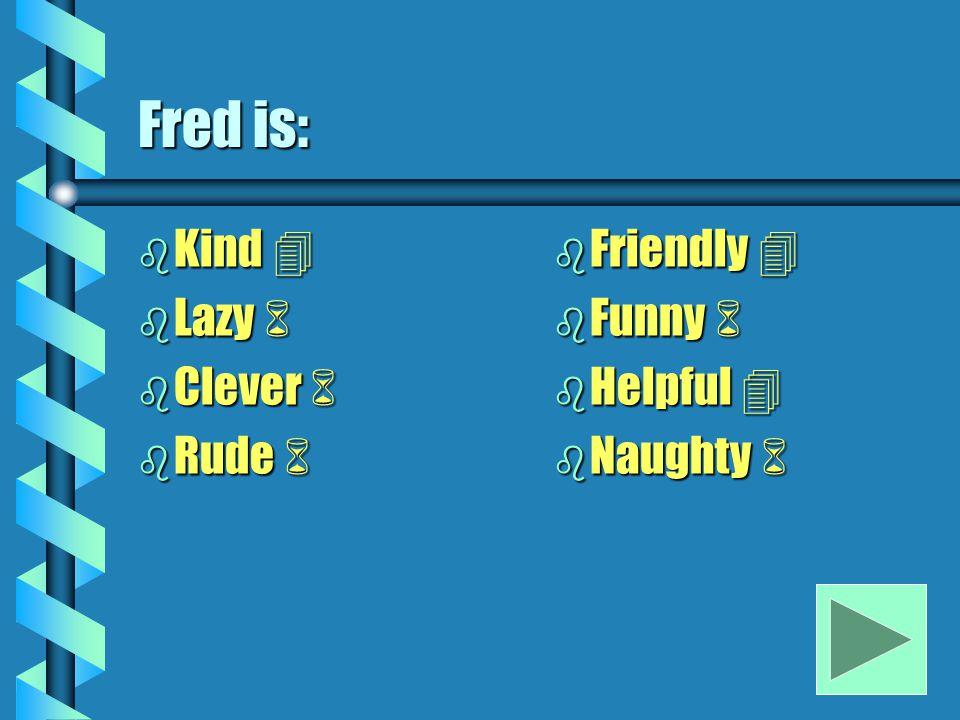 Fred is: b Kind  b Lazy  b Clever  b Rude  b Friendly  b Funny  b Helpful  b Naughty