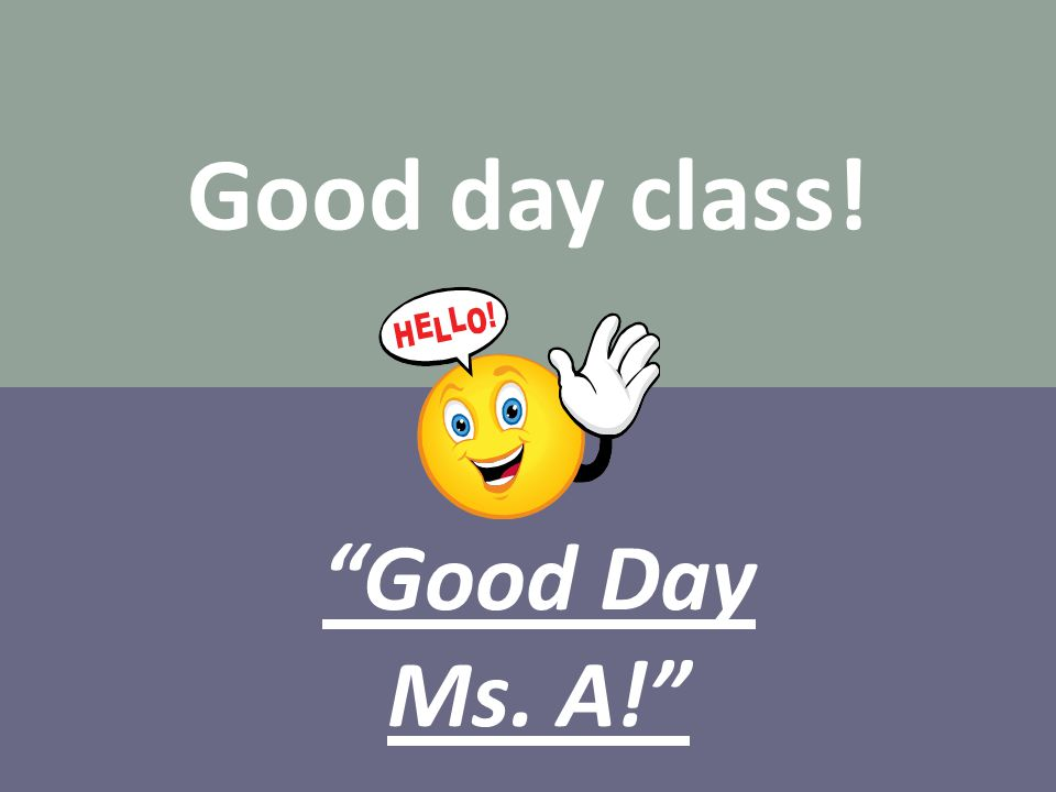 "Good day class! ""Good Day Ms. A!"""