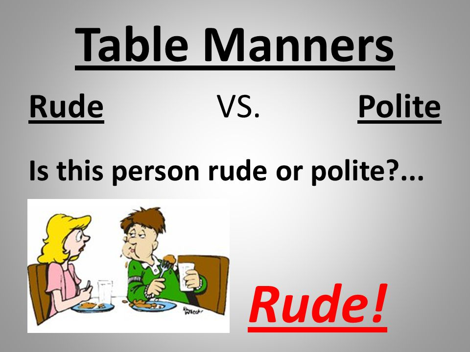 Table Manners Rude VS. Polite Is this person rude or polite?... Rude!