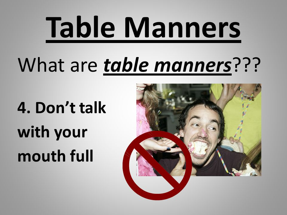 Table Manners What are table manners??? 4. Don't talk with your mouth full