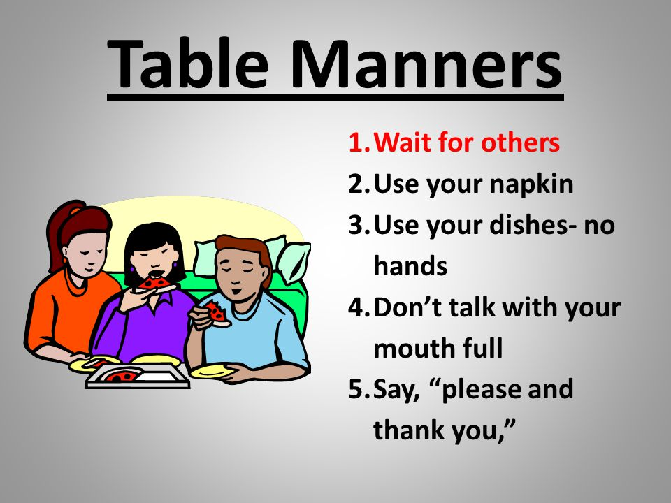 "Table Manners 1.Wait for others 2.Use your napkin 3.Use your dishes- no hands 4.Don't talk with your mouth full 5.Say, ""please and thank you,"""