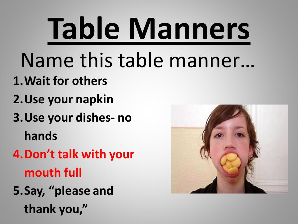 "Table Manners Name this table manner… 1.Wait for others 2.Use your napkin 3.Use your dishes- no hands 4.Don't talk with your mouth full 5.Say, ""please"