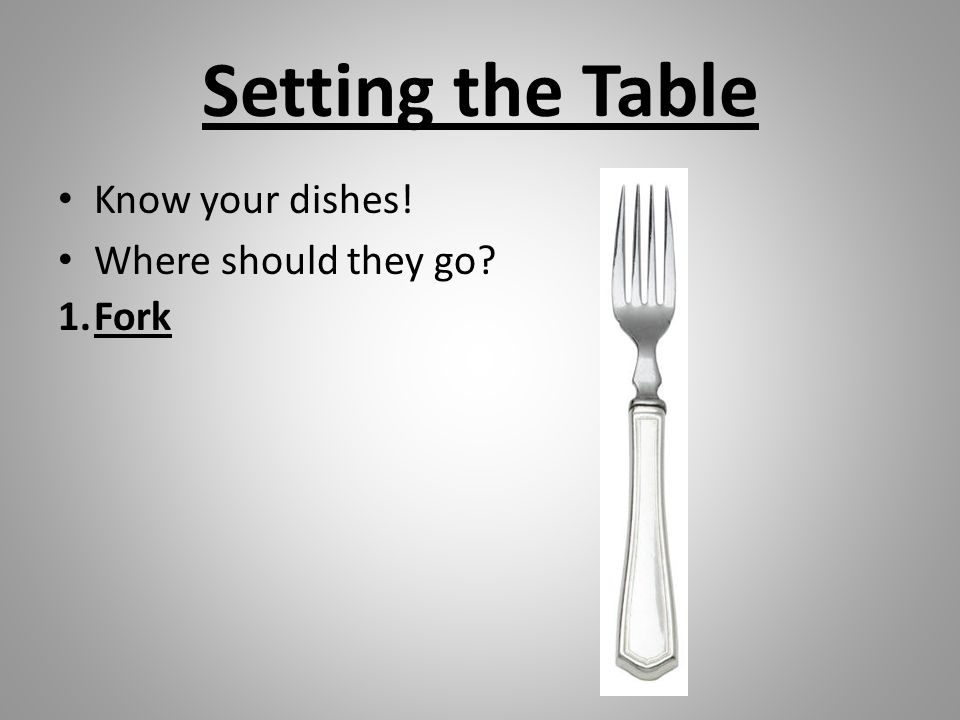 Setting the Table Know your dishes! Where should they go? 1.Fork