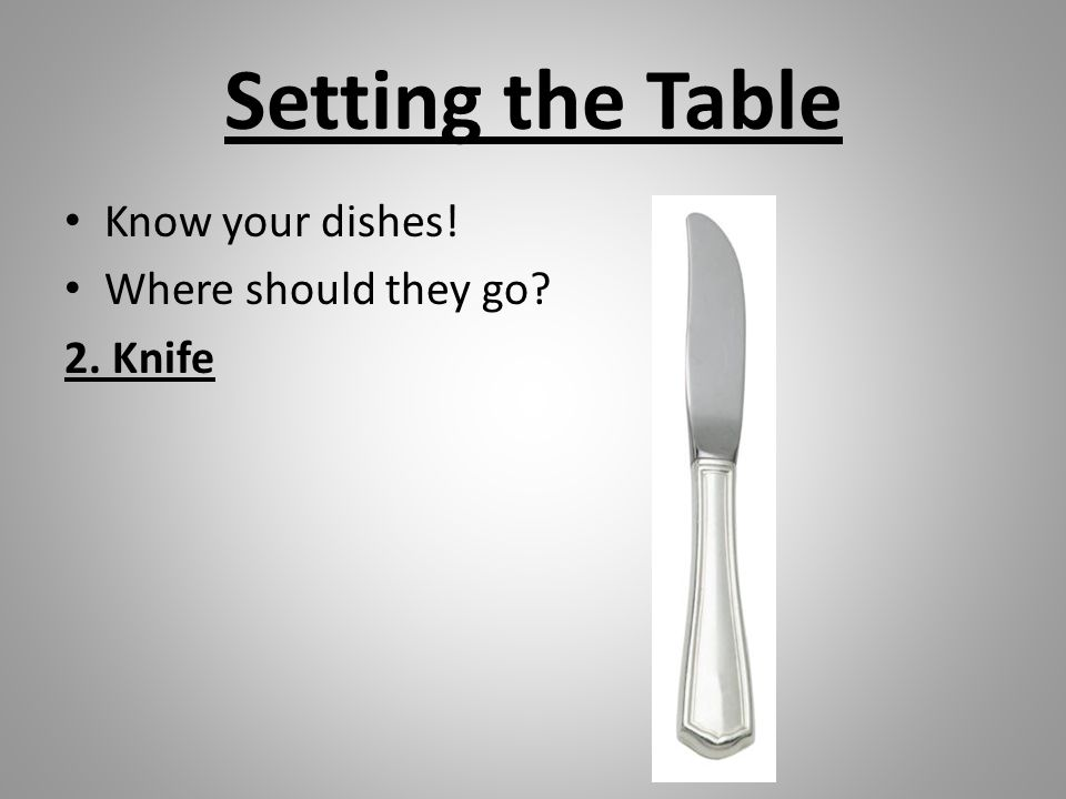Setting the Table Know your dishes! Where should they go? 2. Knife