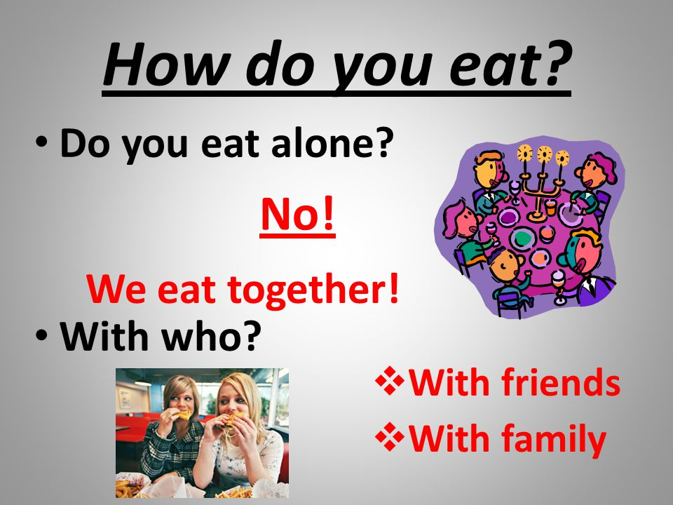 How do you eat? Do you eat alone? With who? No! We eat together!  With friends  With family
