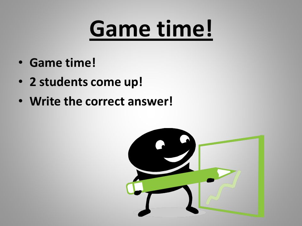 Game time! 2 students come up! Write the correct answer!