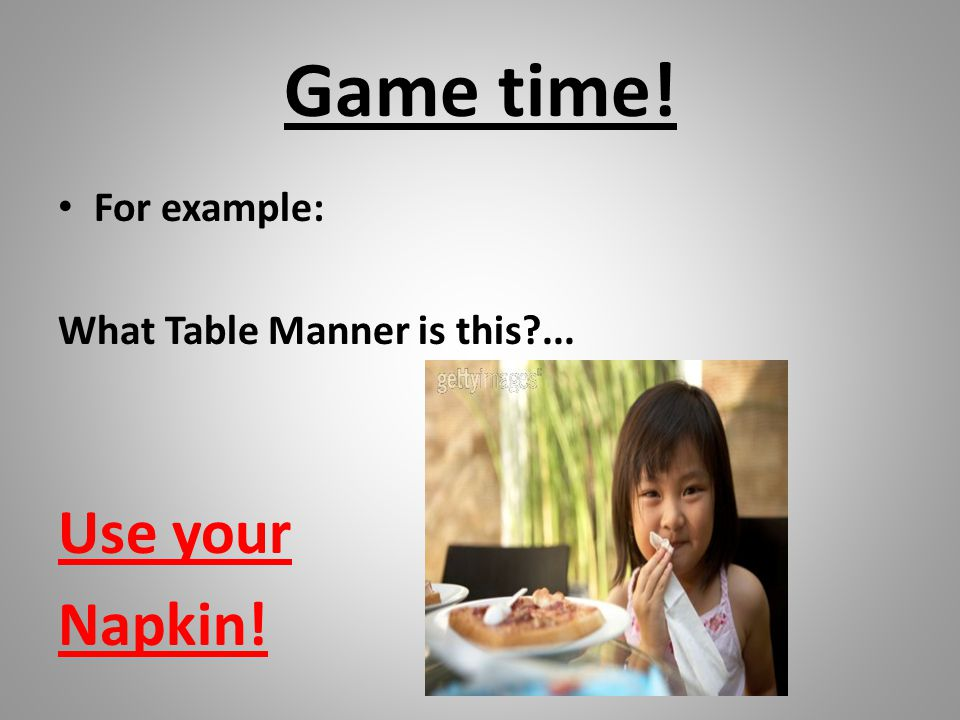Game time! For example: What Table Manner is this?... Use your Napkin!