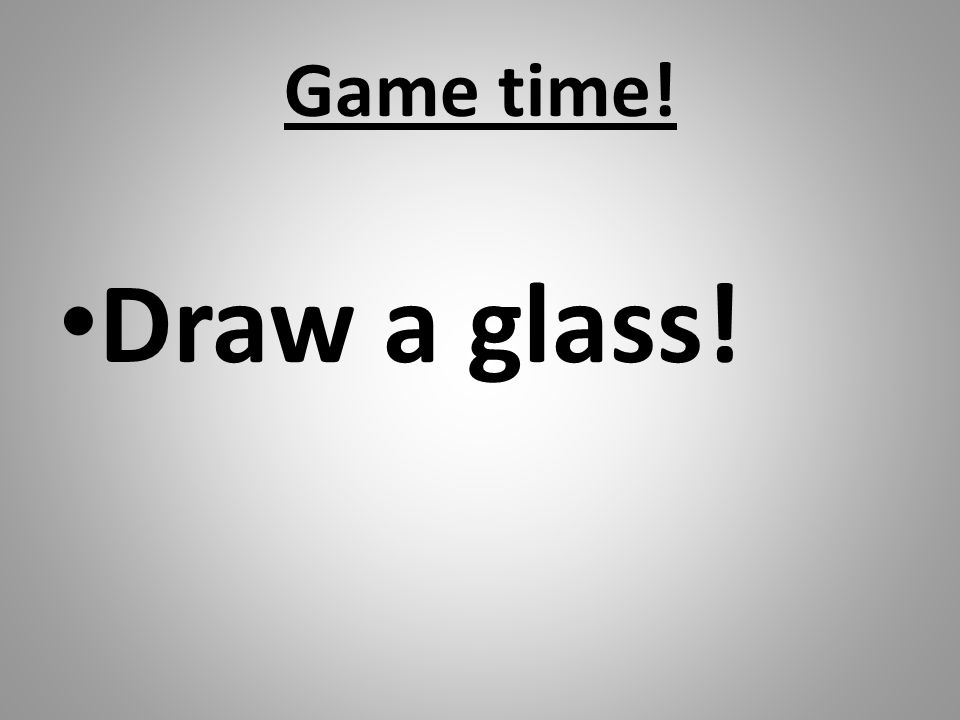 Game time! Draw a glass!