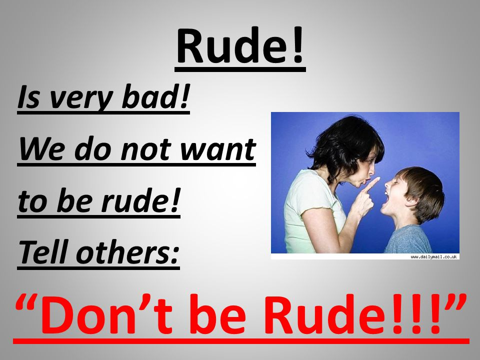 "Rude! Is very bad! We do not want to be rude! Tell others: ""Don't be Rude!!!"""