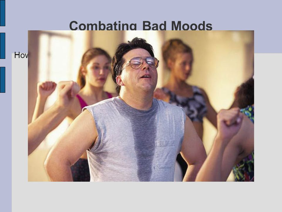 Combating Bad Moods How do you combat a bad mood
