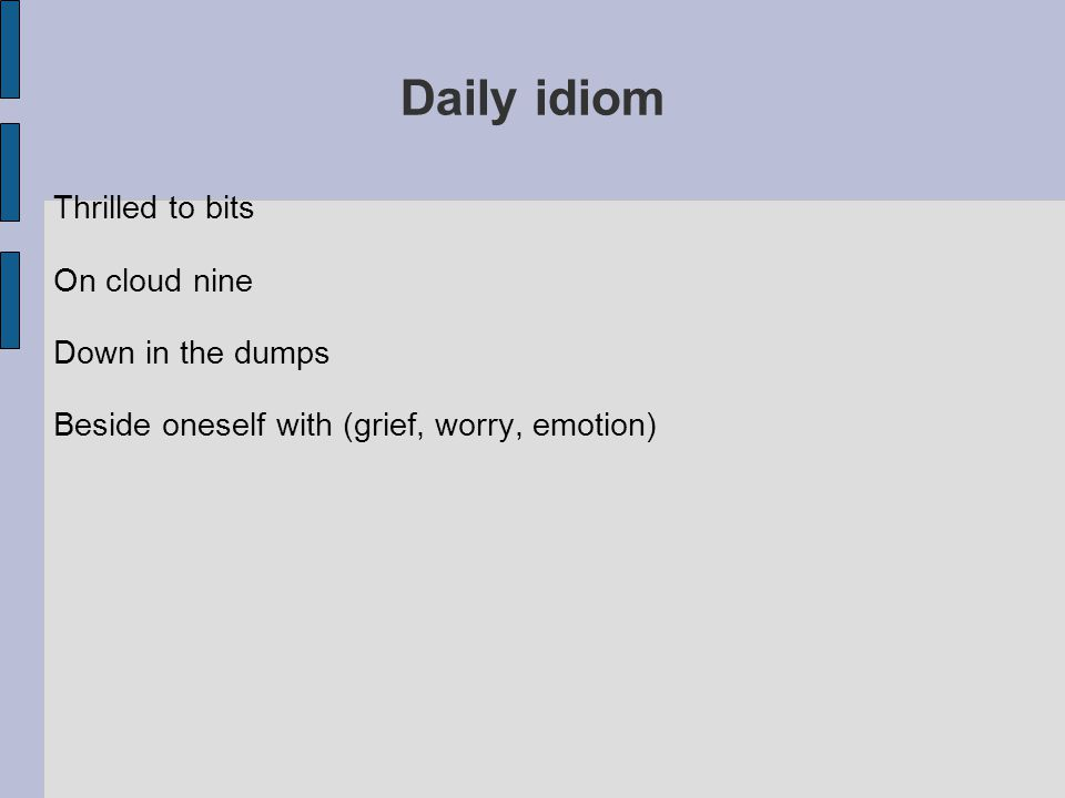 Daily idiom Thrilled to bits On cloud nine Down in the dumps Beside oneself with (grief, worry, emotion)