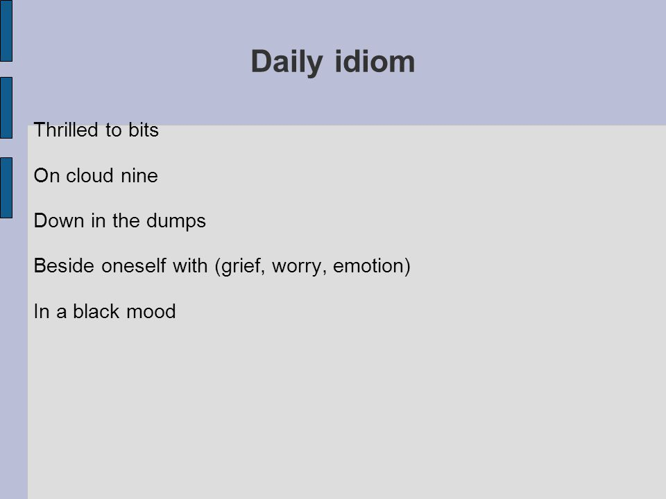 Daily idiom Thrilled to bits On cloud nine Down in the dumps Beside oneself with (grief, worry, emotion) In a black mood