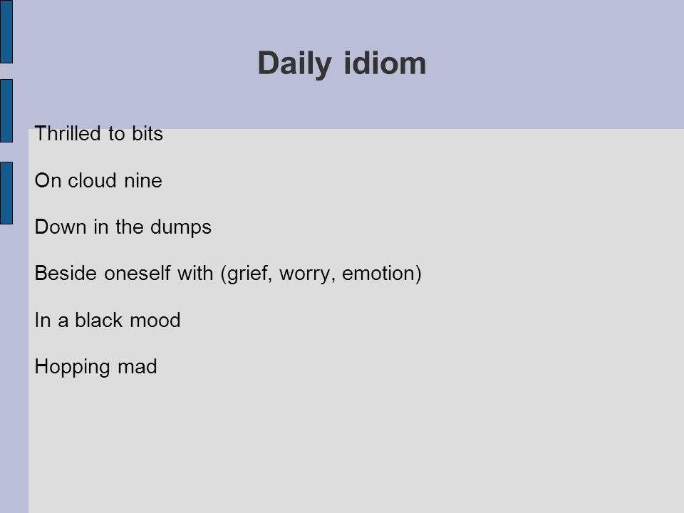 Daily idiom Thrilled to bits On cloud nine Down in the dumps Beside oneself with (grief, worry, emotion) In a black mood Hopping mad