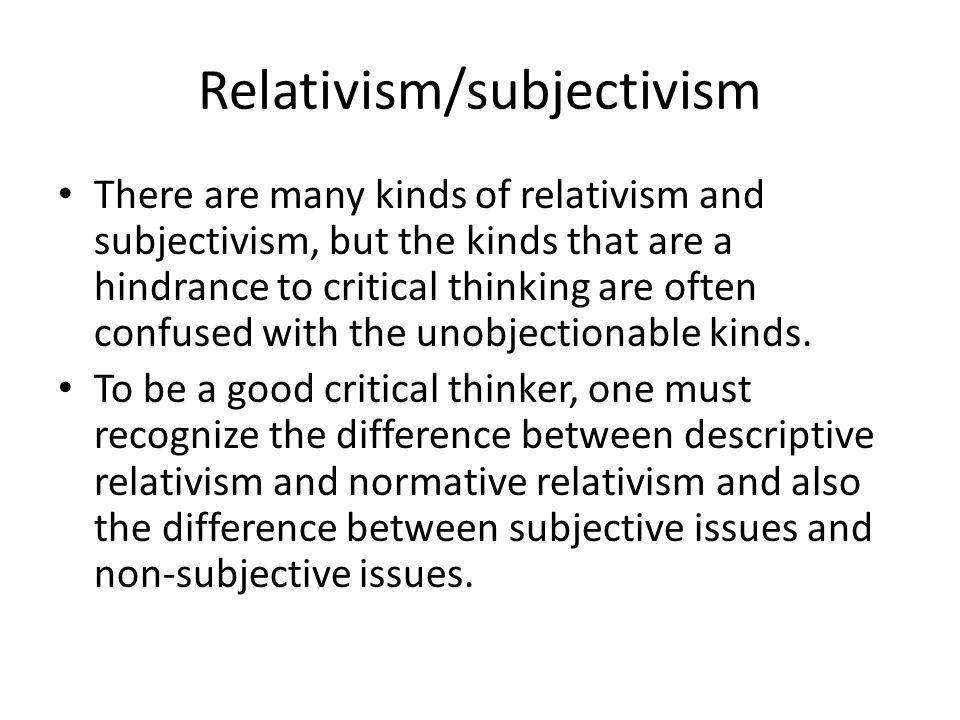 Relativism/subjectivism There are many kinds of relativism and subjectivism, but the kinds that are a hindrance to critical thinking are often confused with the unobjectionable kinds.