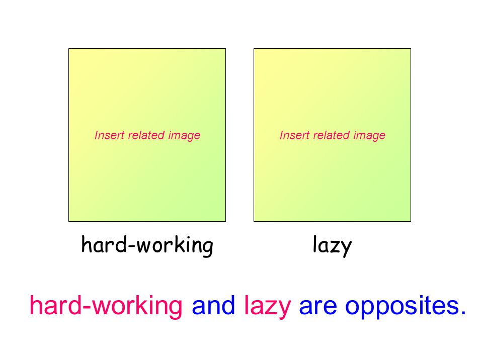 hard-working and lazy are opposites. Insert related image hard-working Insert related image lazy