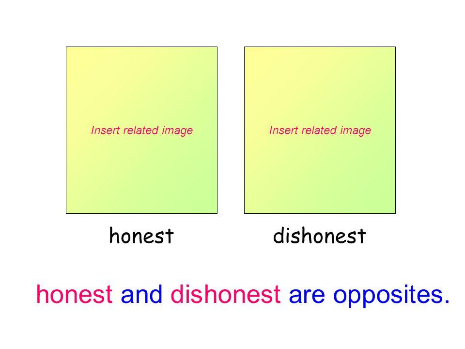 honest and dishonest are opposites. Insert related image honest Insert related image dishonest