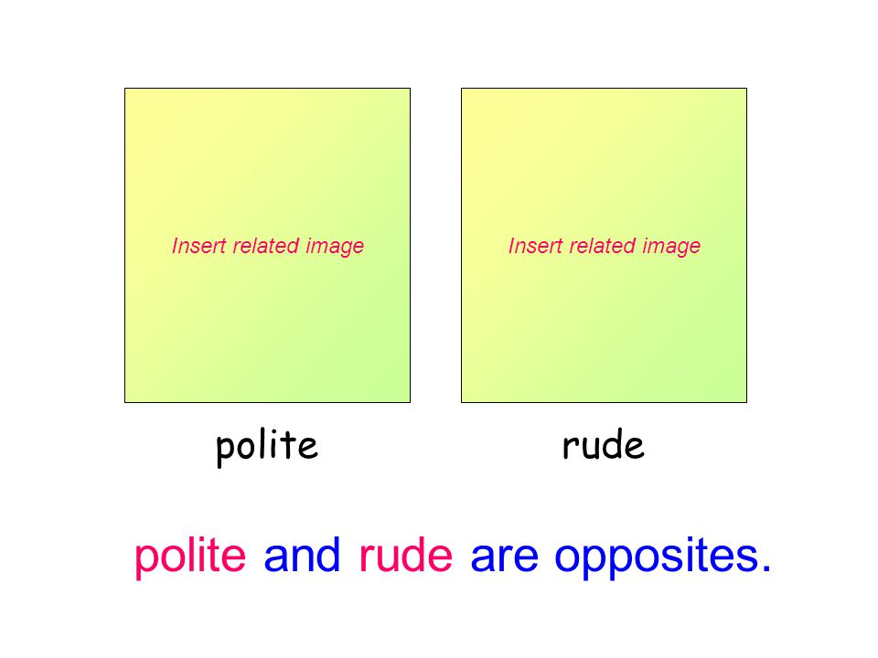 polite and rude are opposites. Insert related image polite Insert related image rude