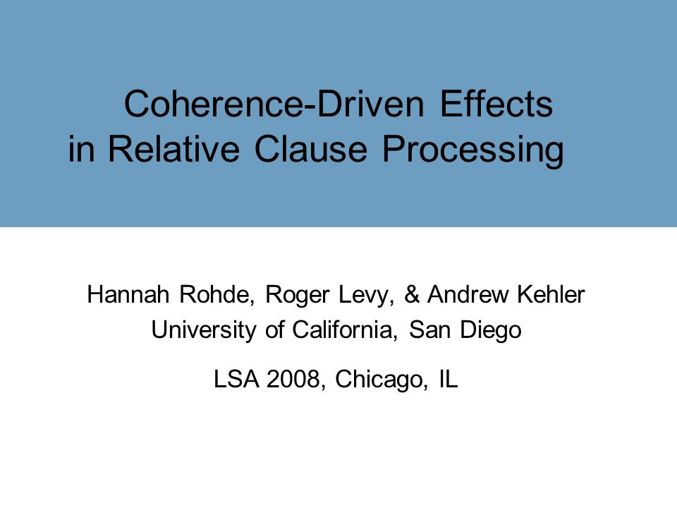 Coherence-Driven Effects in Relative Clause Processing Hannah Rohde, Roger Levy, & Andrew Kehler University of California, San Diego LSA 2008, Chicago, IL