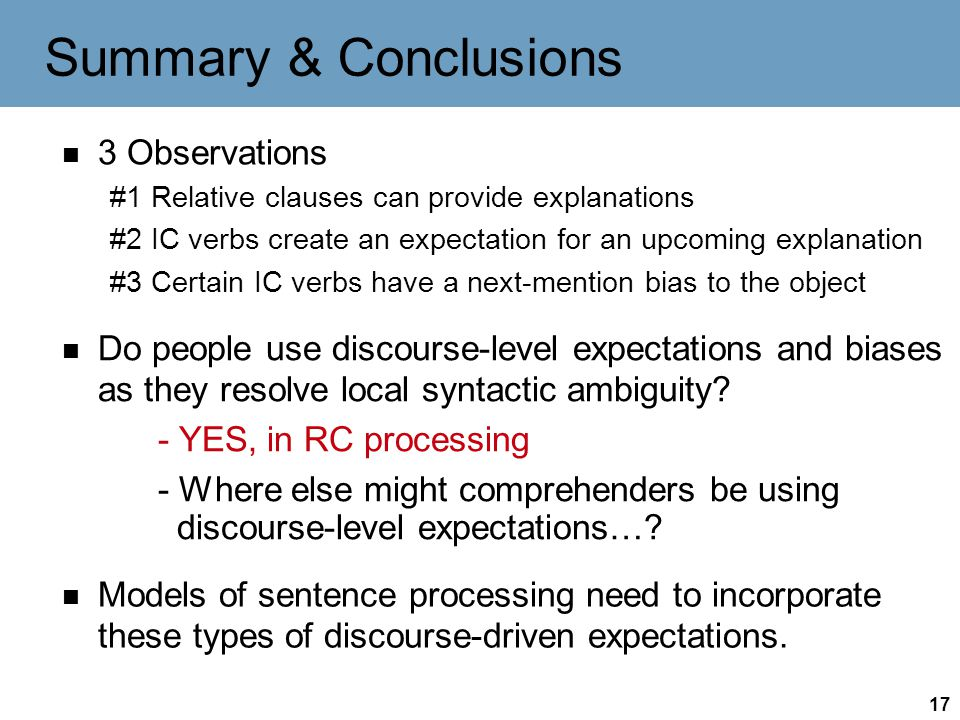 17 Summary & Conclusions 3 Observations #1 Relative clauses can provide explanations #2 IC verbs create an expectation for an upcoming explanation #3 Certain IC verbs have a next-mention bias to the object Do people use discourse-level expectations and biases as they resolve local syntactic ambiguity.