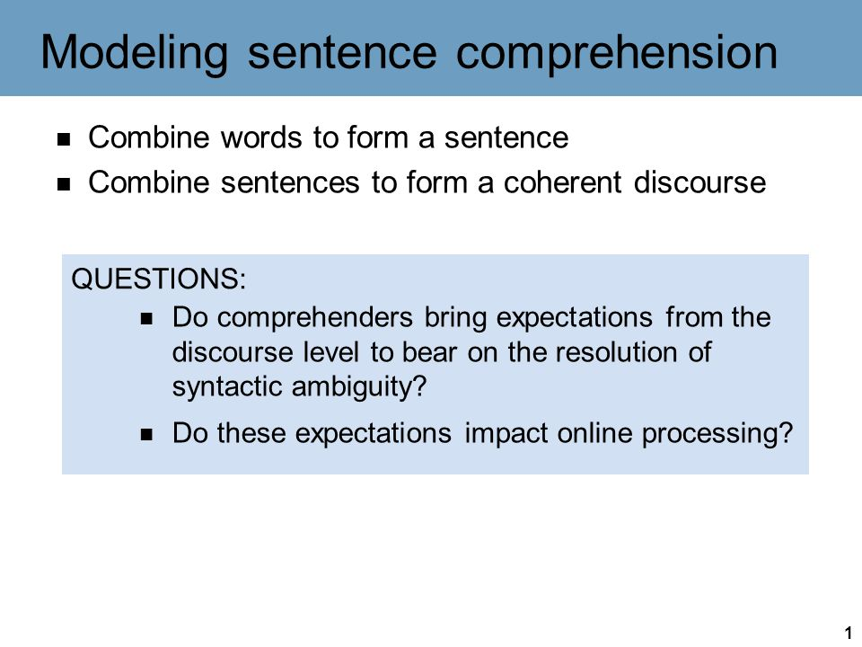 1 Modeling sentence comprehension Combine words to form a sentence Combine sentences to form a coherent discourse QUESTIONS: Do comprehenders bring expectations from the discourse level to bear on the resolution of syntactic ambiguity.