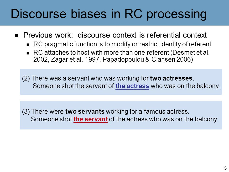 3 Discourse biases in RC processing Previous work: discourse context is referential context RC pragmatic function is to modify or restrict identity of referent RC attaches to host with more than one referent (Desmet et al.