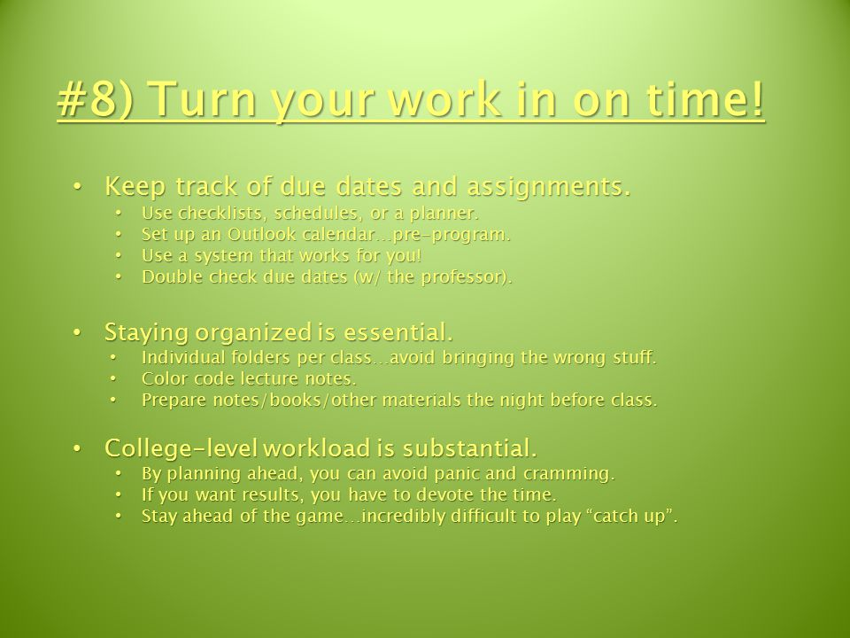 #8) Turn your work in on time. Keep track of due dates and assignments.