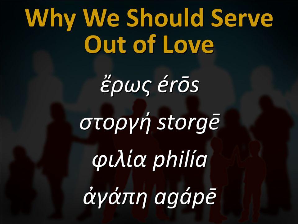 ἔρως érōs στοργή storgē φιλία philía ἀγάπη agápē ἔρως érōs στοργή storgē φιλία philía ἀγάπη agápē Why We Should Serve Out of Love