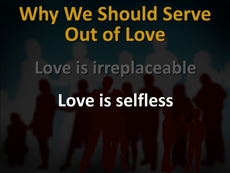 Love is irreplaceable Love is selfless Love is irreplaceable Love is selfless Why We Should Serve Out of Love