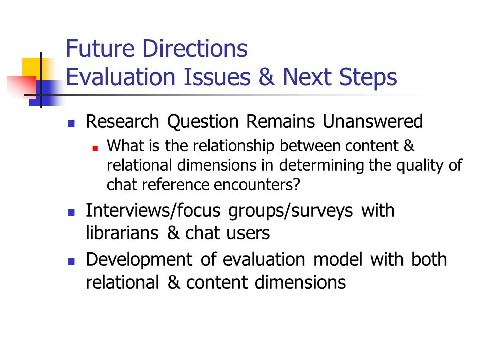 Future Directions Evaluation Issues & Next Steps Research Question Remains Unanswered What is the relationship between content & relational dimensions in determining the quality of chat reference encounters.