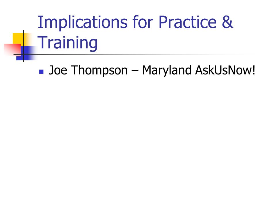 Implications for Practice & Training Joe Thompson – Maryland AskUsNow!