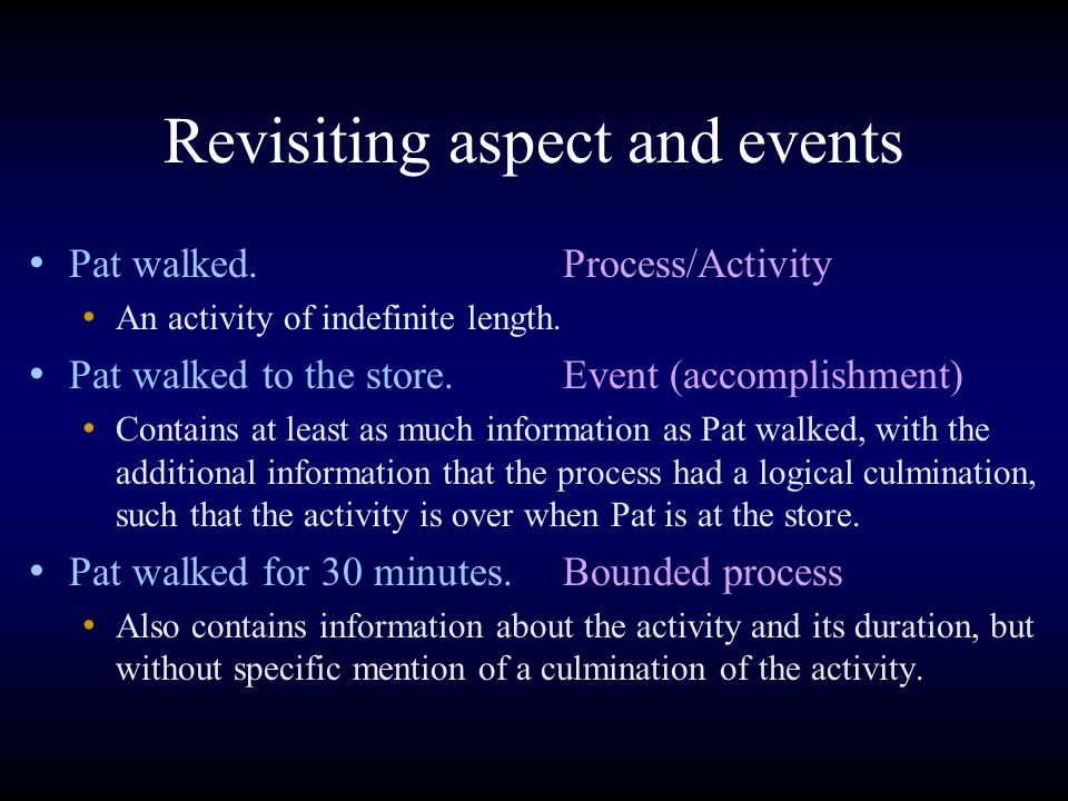 Revisiting aspect and events Pat walked.Process/Activity An activity of indefinite length.
