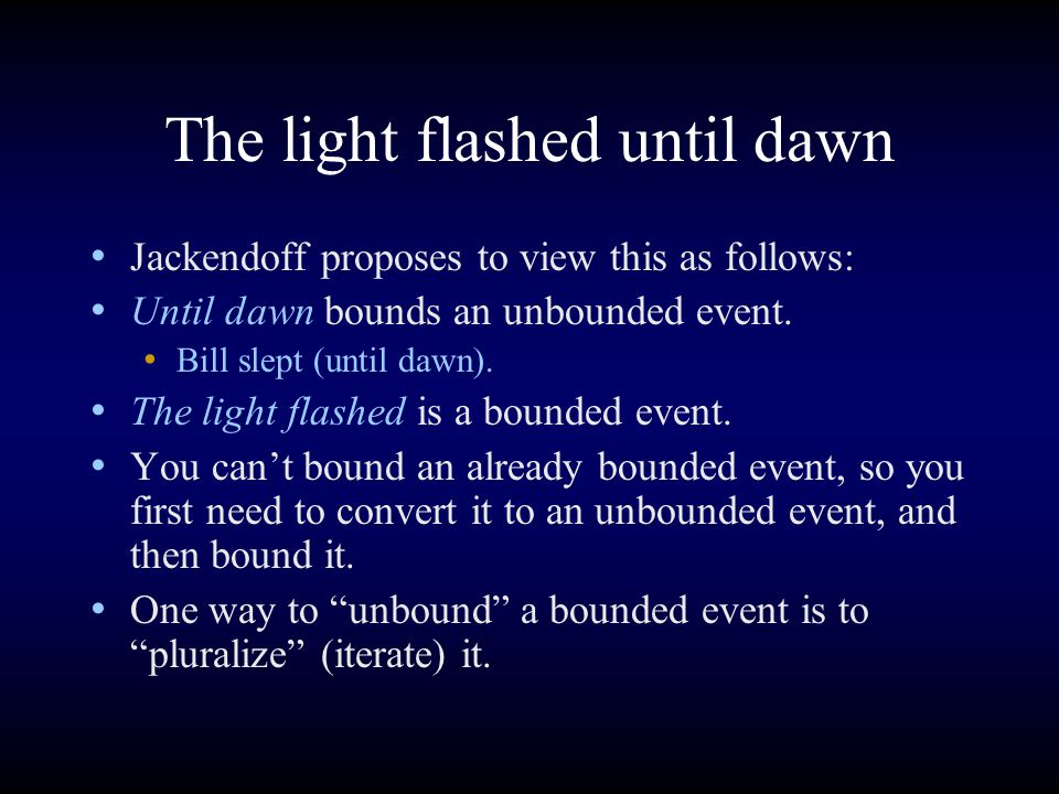 The light flashed until dawn Jackendoff proposes to view this as follows: Until dawn bounds an unbounded event.