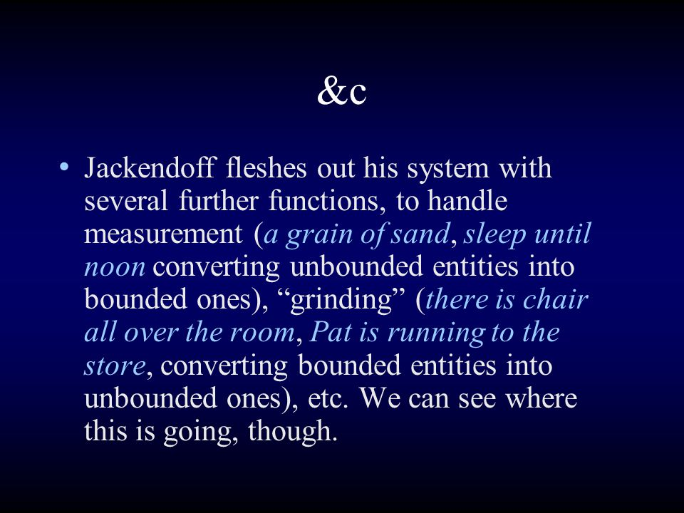 &c Jackendoff fleshes out his system with several further functions, to handle measurement (a grain of sand, sleep until noon converting unbounded entities into bounded ones), grinding (there is chair all over the room, Pat is running to the store, converting bounded entities into unbounded ones), etc.