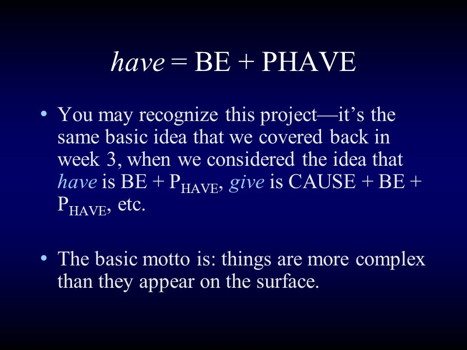 have = BE + PHAVE You may recognize this project—it's the same basic idea that we covered back in week 3, when we considered the idea that have is BE + P HAVE, give is CAUSE + BE + P HAVE, etc.