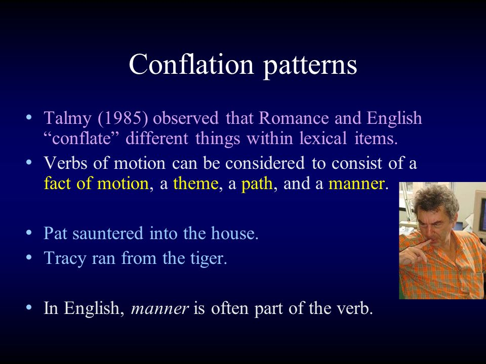Conflation patterns Talmy (1985) observed that Romance and English conflate different things within lexical items.