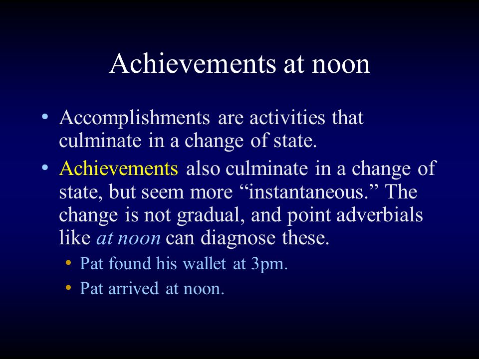 Achievements at noon Accomplishments are activities that culminate in a change of state.