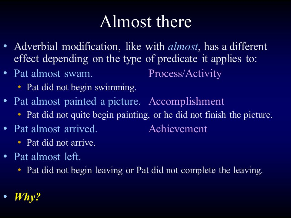 Almost there Adverbial modification, like with almost, has a different effect depending on the type of predicate it applies to: Pat almost swam.Process/Activity Pat did not begin swimming.