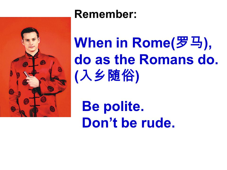 Remember: When in Rome( 罗马 ), do as the Romans do. ( 入乡随俗 ) Be polite. Don't be rude.