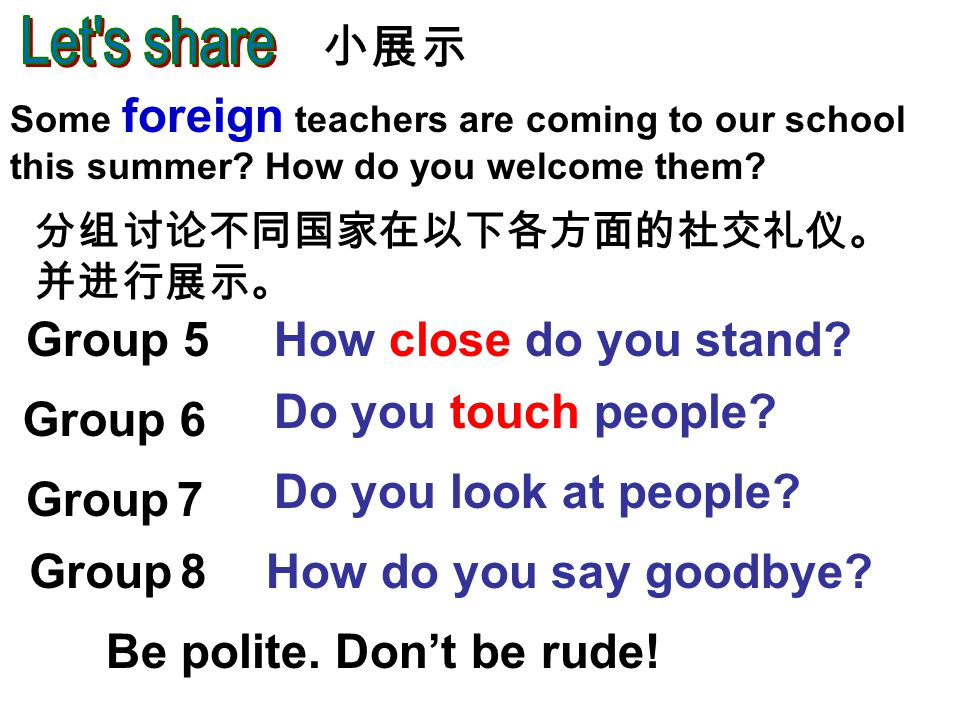 Group 5 Group 6 Group 7 Group 8 How close do you stand? Do you touch people? Do you look at people? How do you say goodbye? 分组讨论不同国家在以下各方面的社交礼仪。 并进行展示