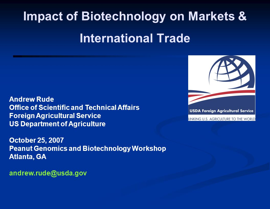 Andrew Rude Office of Scientific and Technical Affairs Foreign Agricultural Service US Department of Agriculture October 25, 2007 Peanut Genomics and Biotechnology Workshop Atlanta, GA andrew.rude@usda.gov Impact of Biotechnology on Markets & International Trade