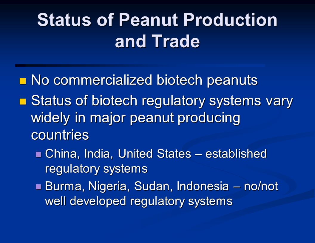 Status of Peanut Production and Trade No commercialized biotech peanuts No commercialized biotech peanuts Status of biotech regulatory systems vary widely in major peanut producing countries Status of biotech regulatory systems vary widely in major peanut producing countries China, India, United States – established regulatory systems China, India, United States – established regulatory systems Burma, Nigeria, Sudan, Indonesia – no/not well developed regulatory systems Burma, Nigeria, Sudan, Indonesia – no/not well developed regulatory systems
