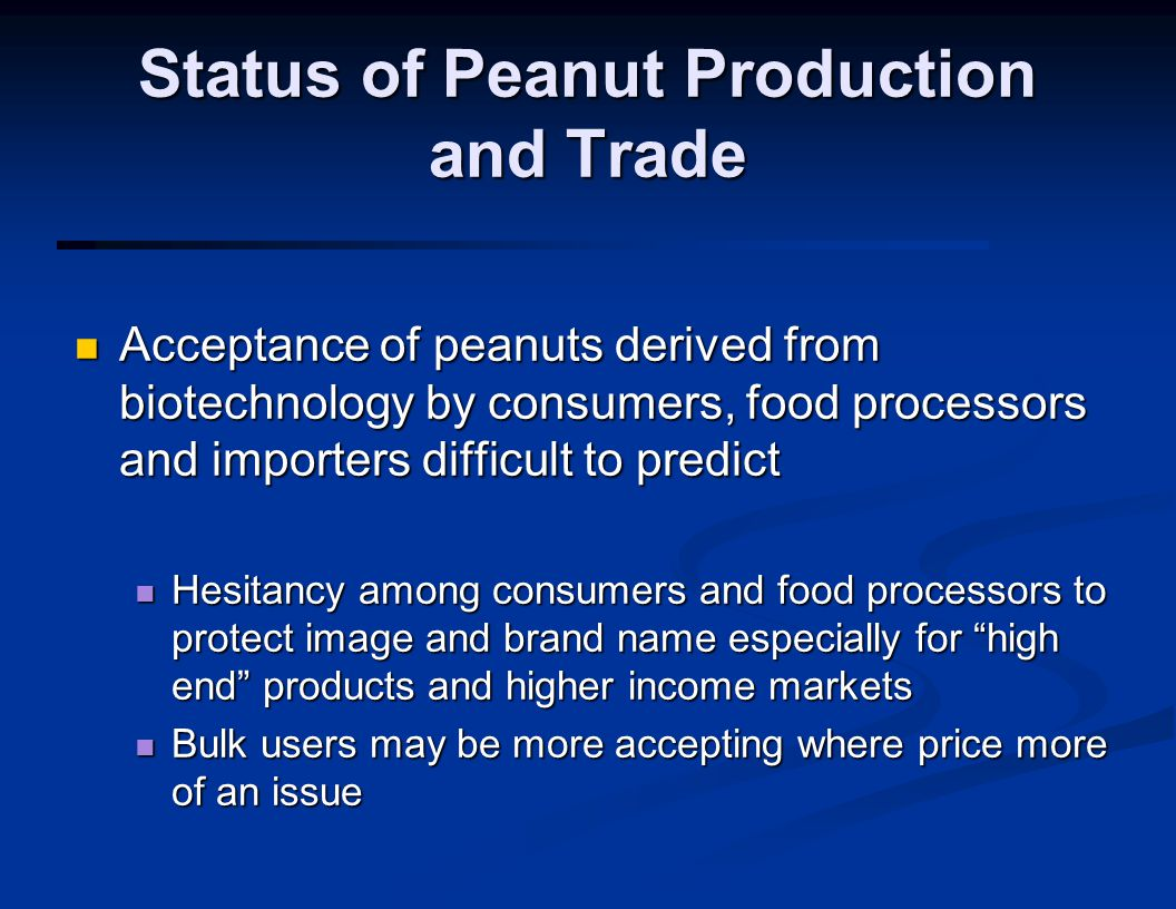 Status of Peanut Production and Trade Acceptance of peanuts derived from biotechnology by consumers, food processors and importers difficult to predict Acceptance of peanuts derived from biotechnology by consumers, food processors and importers difficult to predict Hesitancy among consumers and food processors to protect image and brand name especially for high end products and higher income markets Hesitancy among consumers and food processors to protect image and brand name especially for high end products and higher income markets Bulk users may be more accepting where price more of an issue Bulk users may be more accepting where price more of an issue