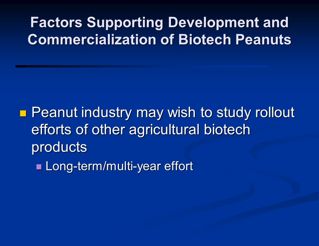 Factors Supporting Development and Commercialization of Biotech Peanuts Peanut industry may wish to study rollout efforts of other agricultural biotech products Peanut industry may wish to study rollout efforts of other agricultural biotech products Long-term/multi-year effort Long-term/multi-year effort