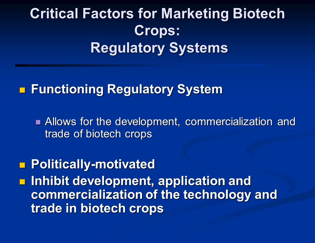 Critical Factors for Marketing Biotech Crops: Regulatory Systems Functioning Regulatory System Functioning Regulatory System Allows for the development, commercialization and trade of biotech crops Allows for the development, commercialization and trade of biotech crops Politically-motivated Politically-motivated Inhibit development, application and commercialization of the technology and trade in biotech crops Inhibit development, application and commercialization of the technology and trade in biotech crops