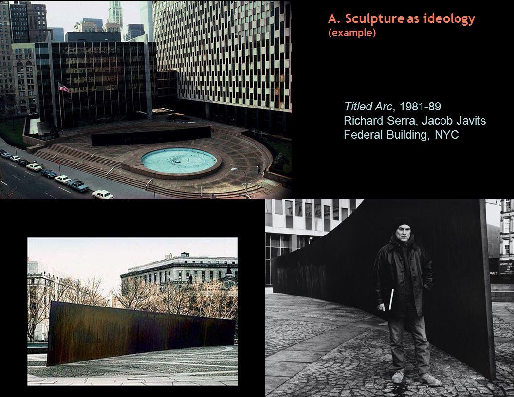 A. Sculpture as ideology (example) Titled Arc, 1981-89 Richard Serra, Jacob Javits Federal Building, NYC A