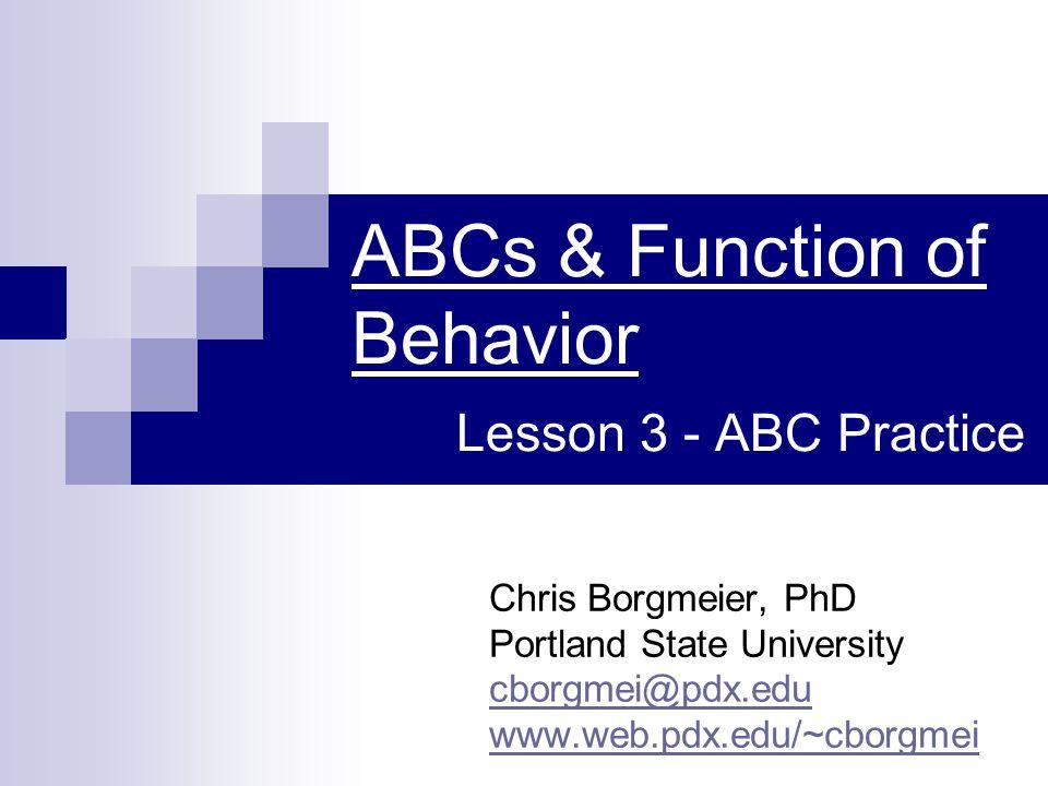 ABCs & Function of Behavior Lesson 3 - ABC Practice Chris Borgmeier, PhD Portland State University cborgmei@pdx.edu www.web.pdx.edu/~cborgmei