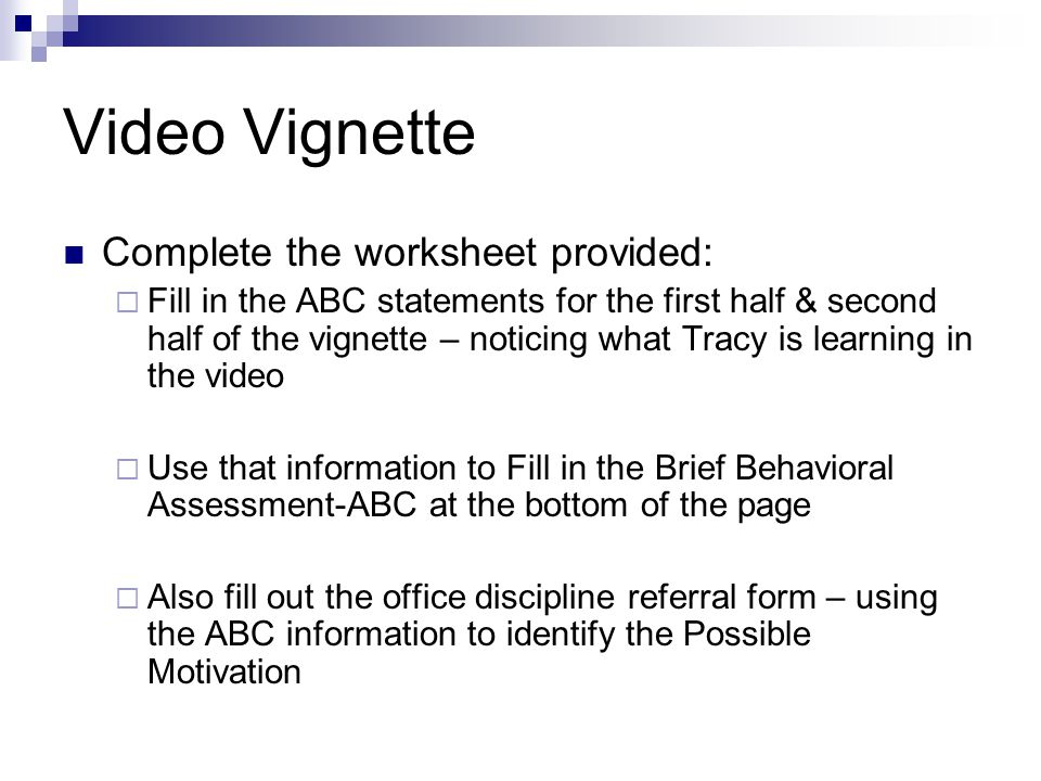 Video Vignette Complete the worksheet provided:  Fill in the ABC statements for the first half & second half of the vignette – noticing what Tracy is learning in the video  Use that information to Fill in the Brief Behavioral Assessment-ABC at the bottom of the page  Also fill out the office discipline referral form – using the ABC information to identify the Possible Motivation