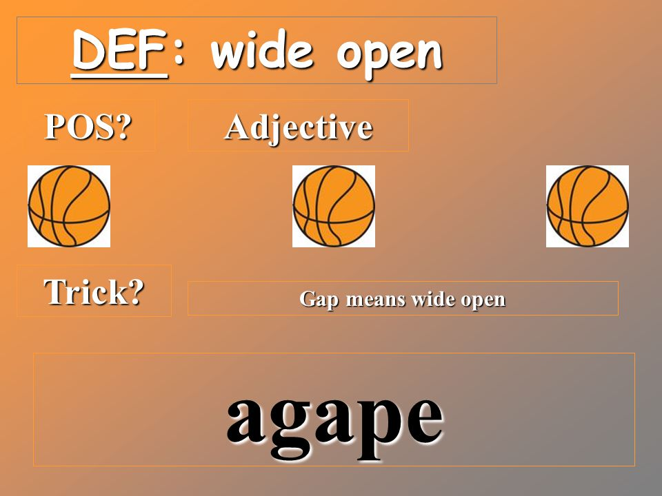 DEF: wide open POS?Adjective Trick? Gap means wide open agape